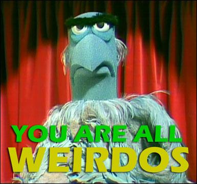 You Are All Weirdos!